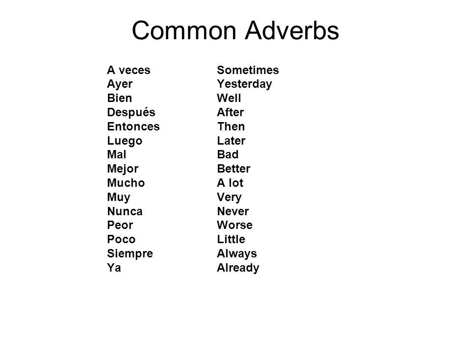 Common Adverbs A veces Ayer Bien Después Entonces Luego Mal Mejor Mucho Muy Nunca Peor Poco Siempre Ya Sometimes Yesterday Well After Then Later Bad B