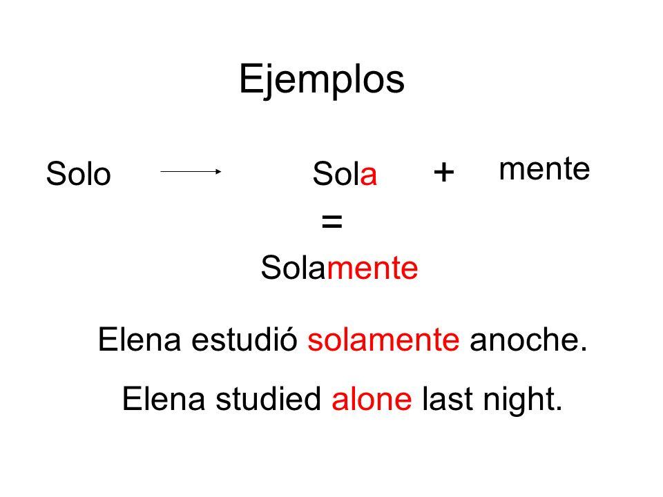 Ejemplos SoloSola Solamente + mente = Elena estudió solamente anoche. Elena studied alone last night.