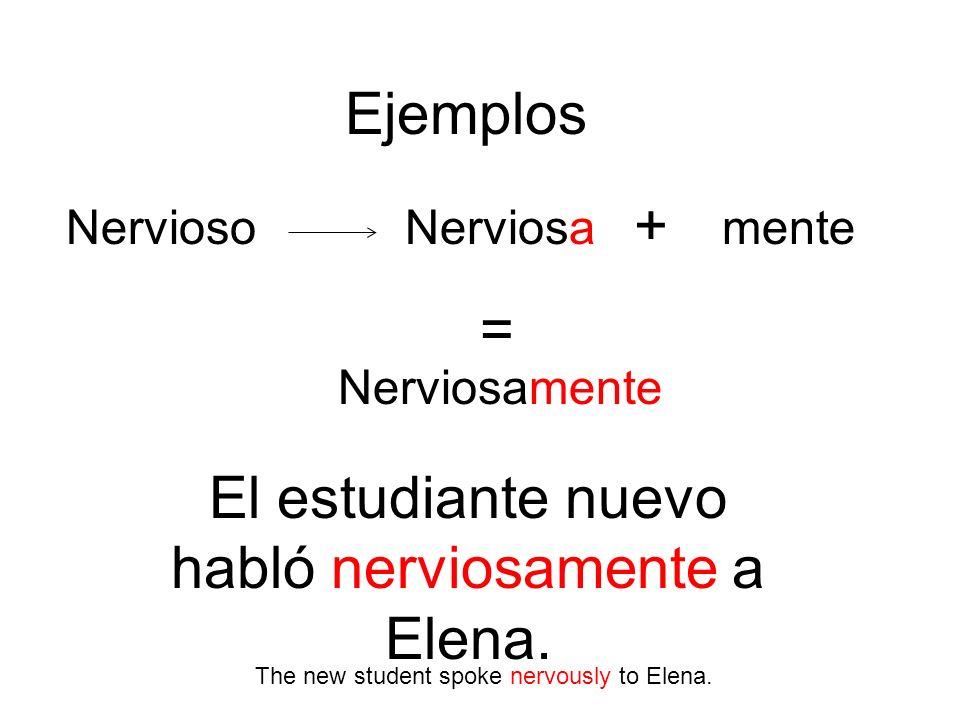 Ejemplos NerviosoNerviosa Nerviosamente + mente = El estudiante nuevo habló nerviosamente a Elena. The new student spoke nervously to Elena.