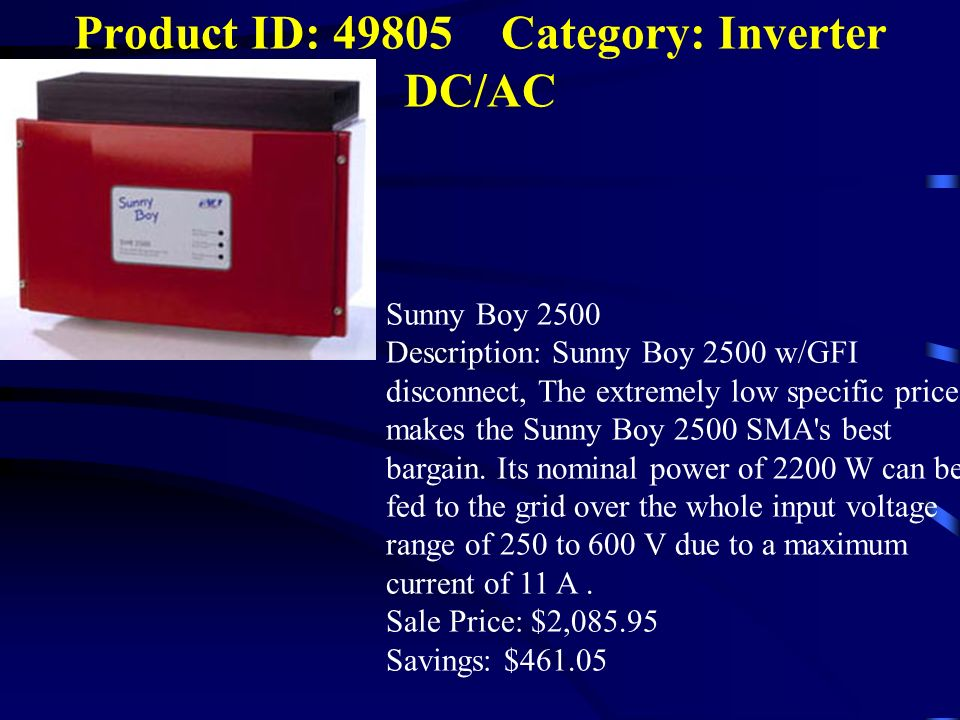 Product ID: 49805 Category: Inverter DC/AC Sunny Boy 2500 Description: Sunny Boy 2500 w/GFI disconnect, The extremely low specific price makes the Sun