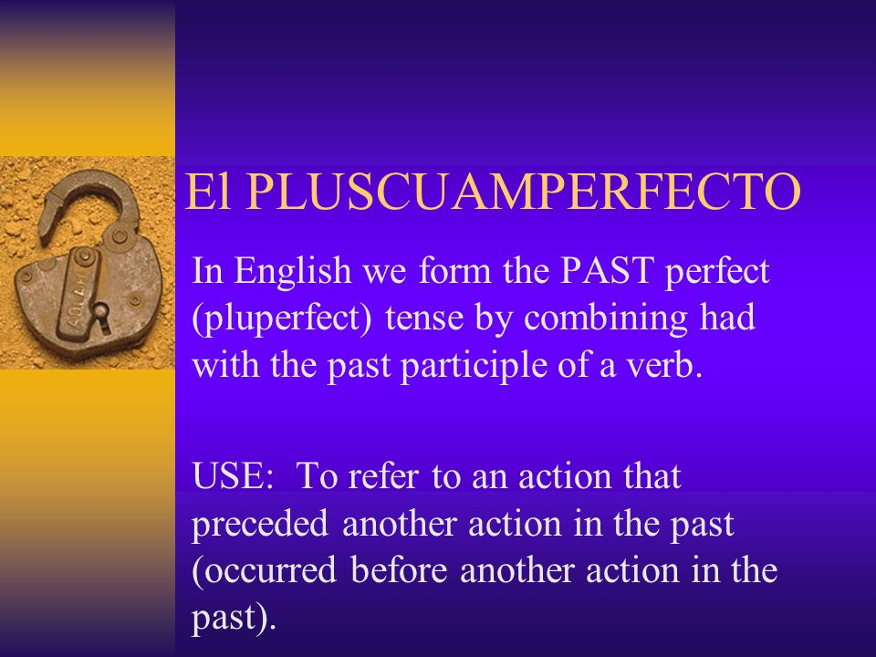The PLUSCUAMPERFECTO The pluscuamperfecto is often used in Spanish with the word YA – already – to express that someone HAD ALREADY DONE SOMETHING.