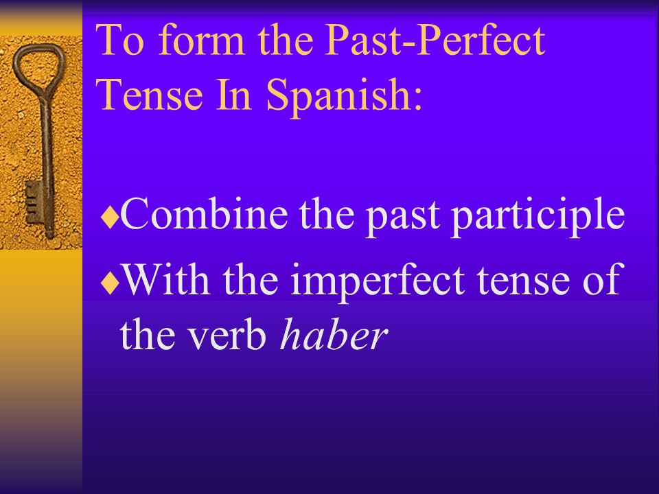 The Past Participle of a Verb: You have already learned to form the past participle of a verb in Spanish by adding –ado to the stem of –ar verbs You add –ido to the stem of most –er and –ir verbs.