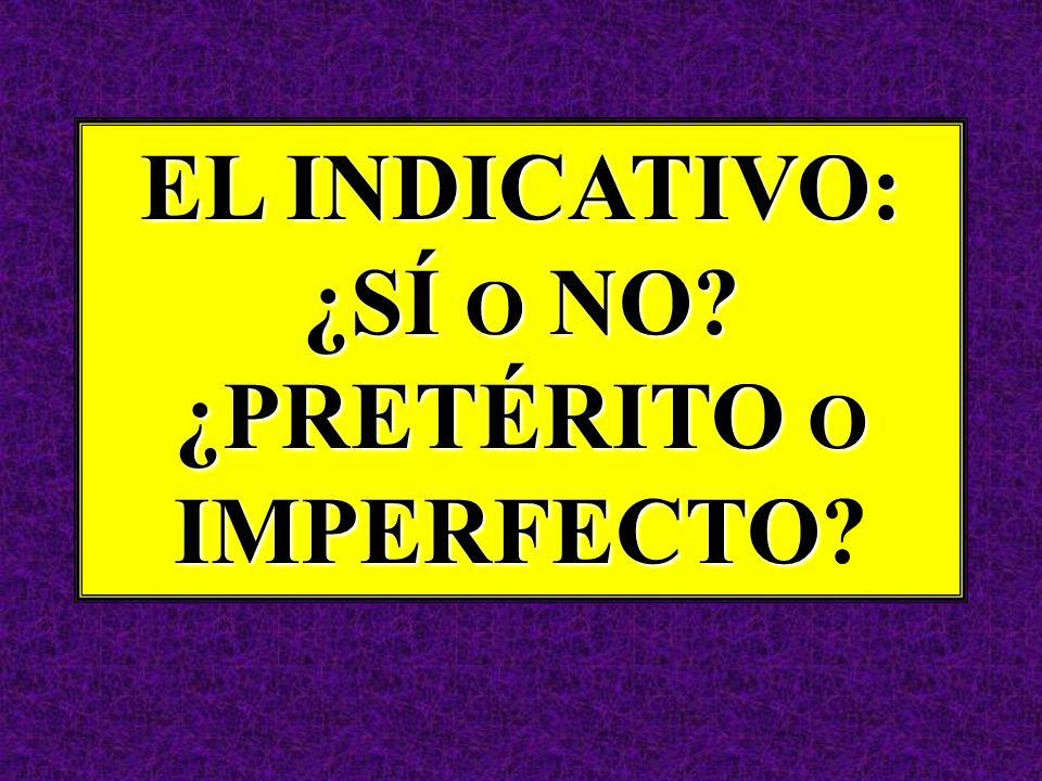 EL INDICATIVO: ¿SÍ O NO? ¿PRETÉRITO O IMPERFECTO EL INDICATIVO: ¿SÍ O NO? ¿PRETÉRITO O IMPERFECTO?