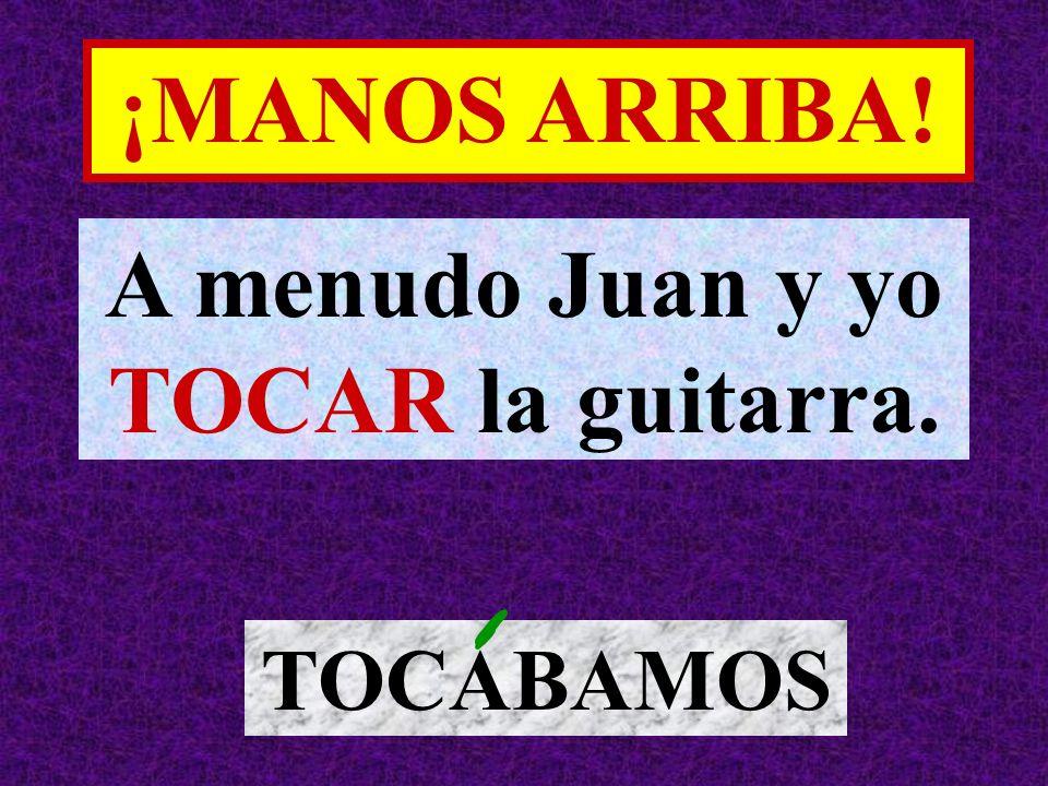 A menudo Juan y yo TOCAR la guitarra. TOCABAMOS ¡MANOS ARRIBA!