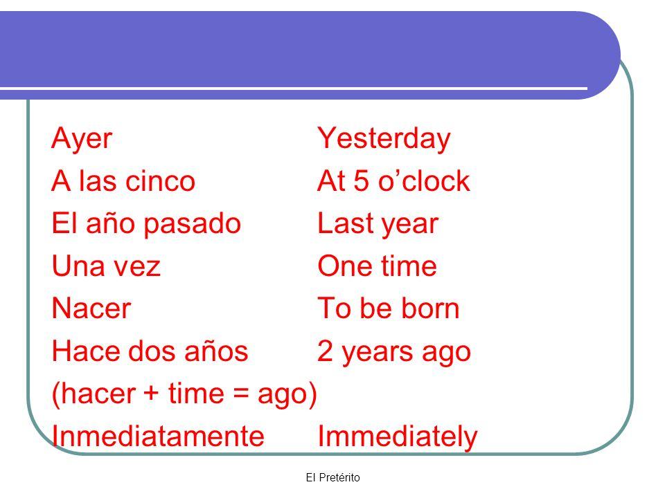 El Pretérito AyerYesterday A las cincoAt 5 oclock El año pasadoLast year Una vezOne time NacerTo be born Hace dos años2 years ago (hacer + time = ago) Inmediatamente Immediately