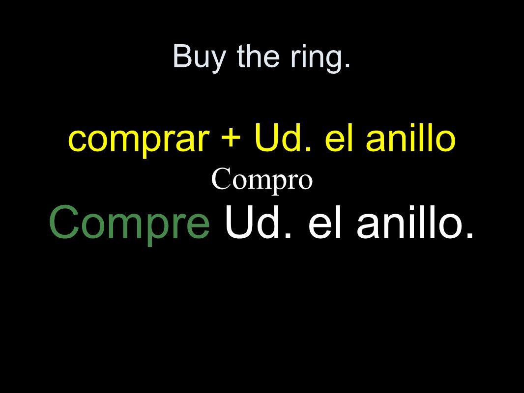 Buy the ring. comprar + Ud. el anillo Compro Compre Ud. el anillo.