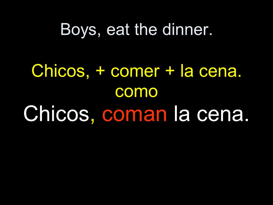 Boys, eat the dinner. Chicos, + comer + la cena. como Chicos, coman la cena.