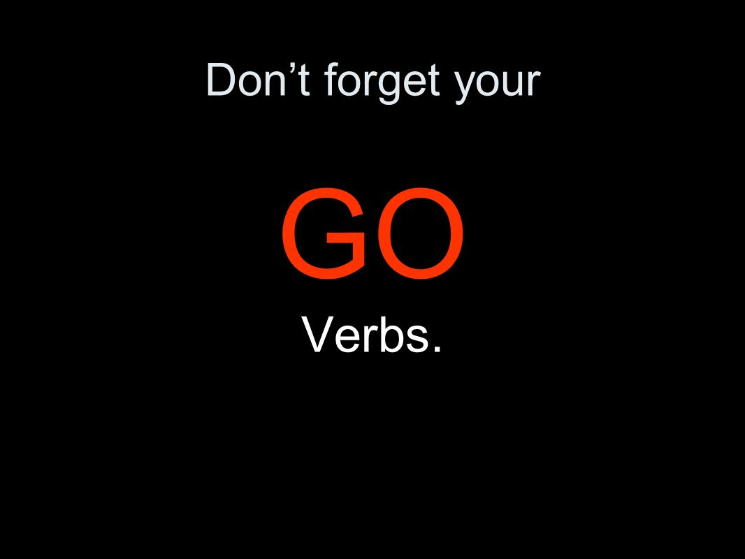Dont forget your GO Verbs.
