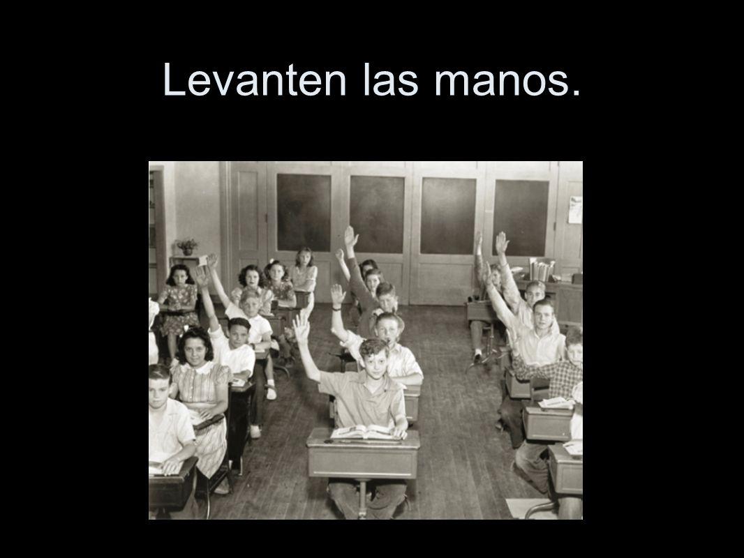 Levanten las manos.