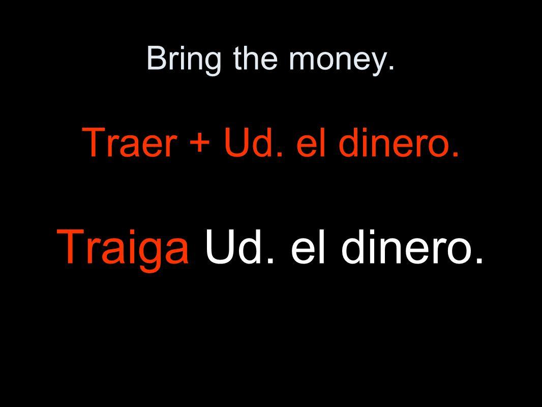 Bring the money. Traer + Ud. el dinero. Traiga Ud. el dinero.