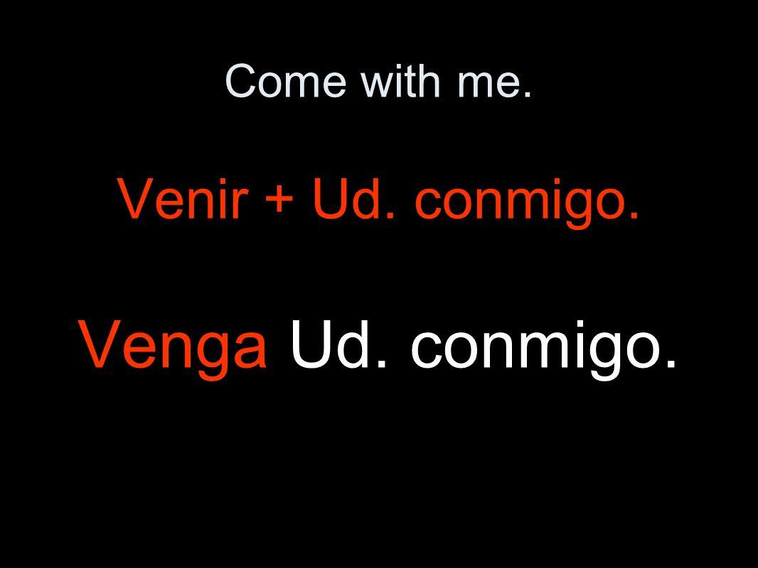 Come with me. Venir + Ud. conmigo. Venga Ud. conmigo.