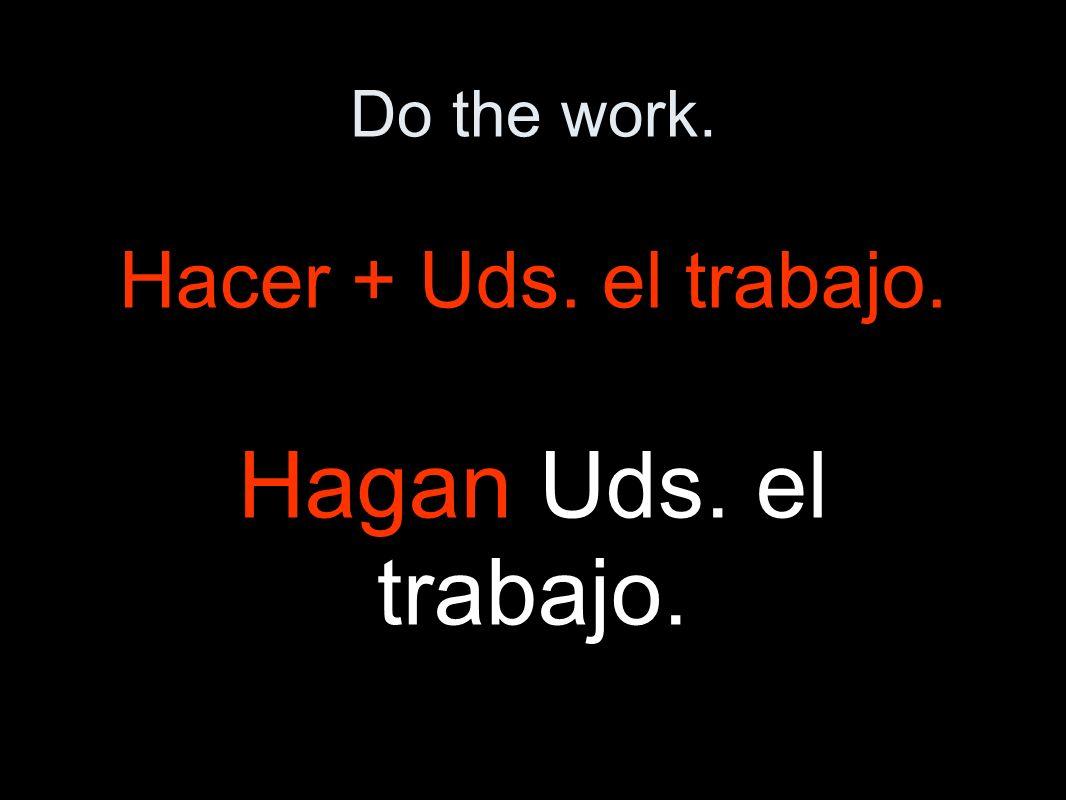 Do the work. Hacer + Uds. el trabajo. Hagan Uds. el trabajo.