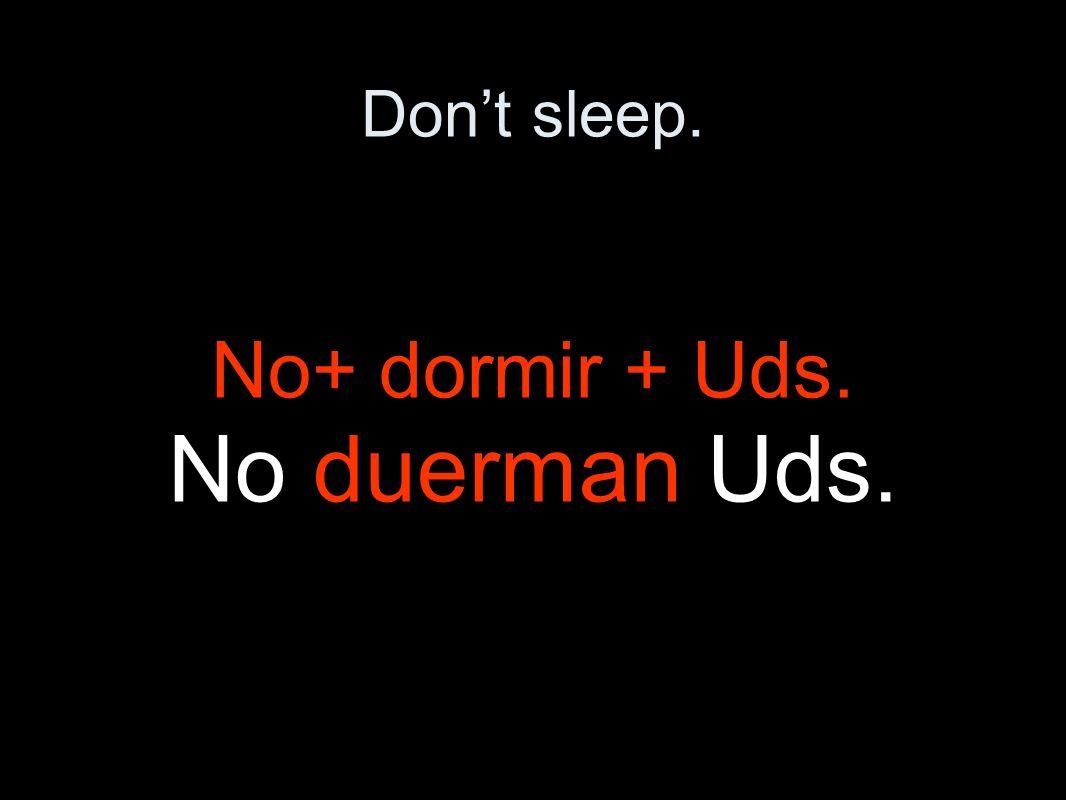 Dont sleep. No+ dormir + Uds. No duerman Uds.