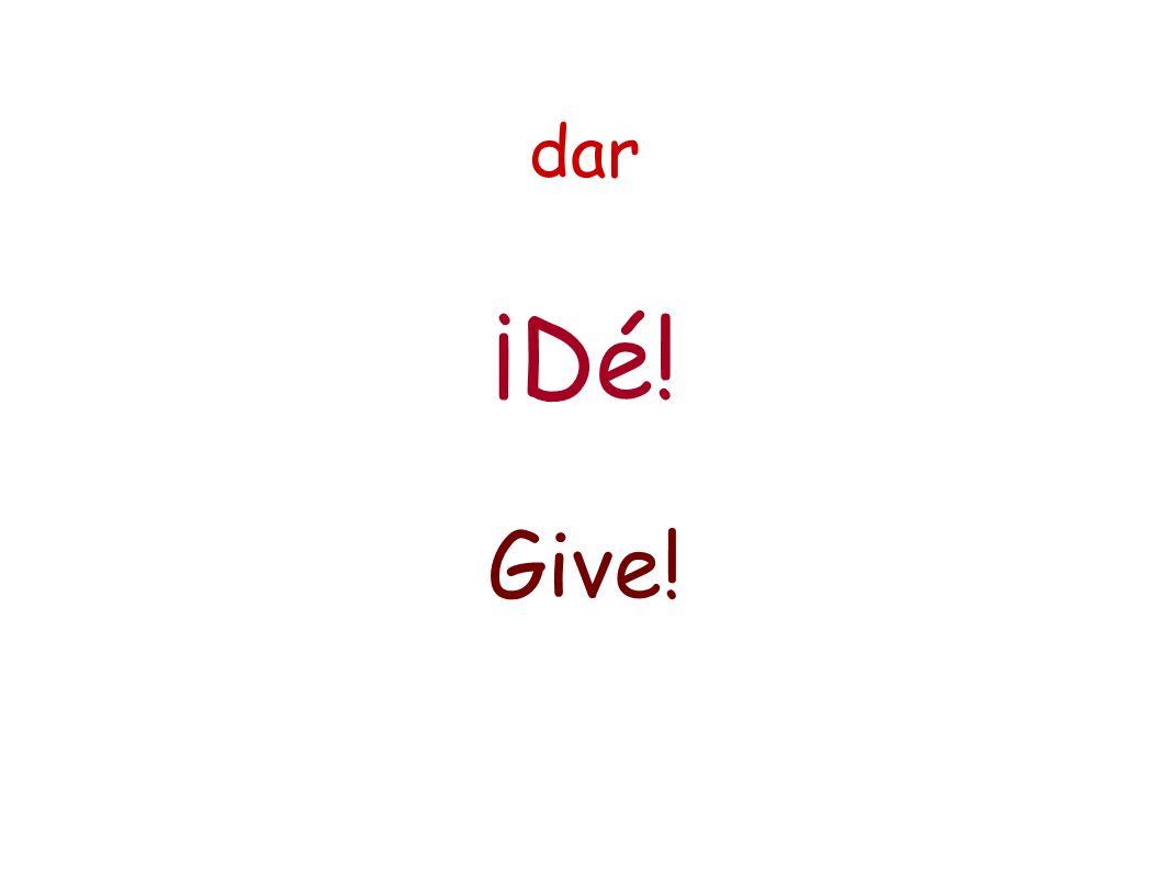 dar ¡Dé! Give!