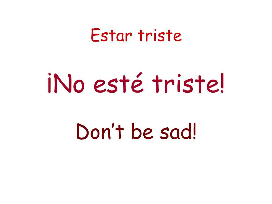 Estar triste ¡No esté triste! Dont be sad!