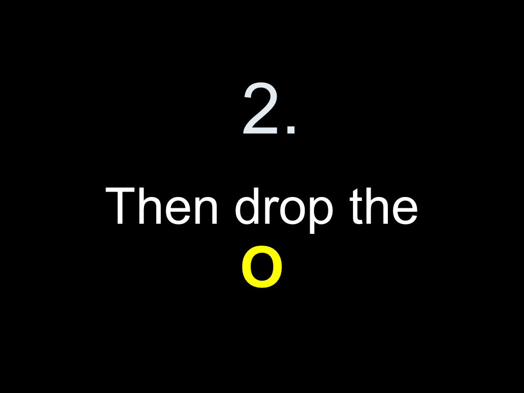 2. Then drop the O