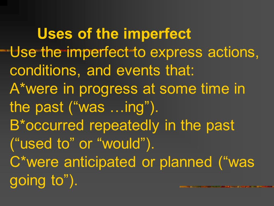 Uses of the imperfect Use the imperfect to express actions, conditions, and events that: A*were in progress at some time in the past (was …ing).