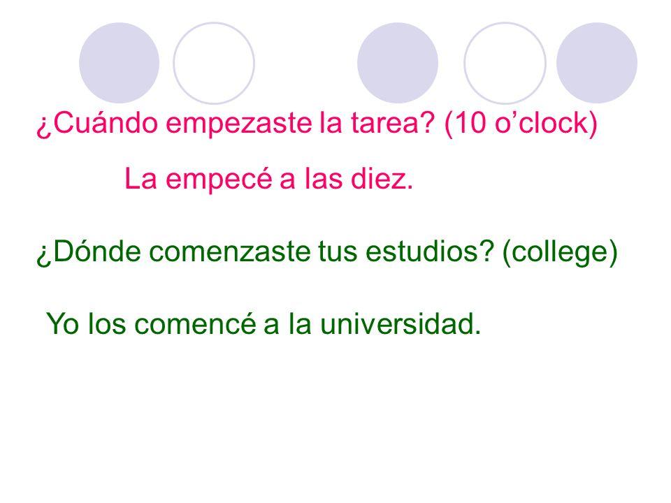 ¿Cuándo empezaste la tarea. (10 oclock) La empecé a las diez.