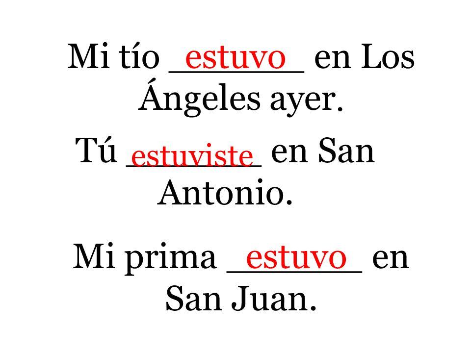Mi tío ______ en Los Ángeles ayer. Tú ______ en San Antonio. Mi prima ______ en San Juan. estuvo estuviste estuvo