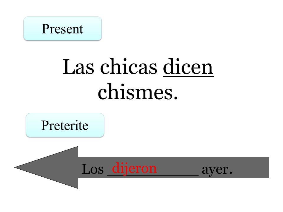 Las chicas dicen chismes. Present Preterite Los __________ ayer. dijeron