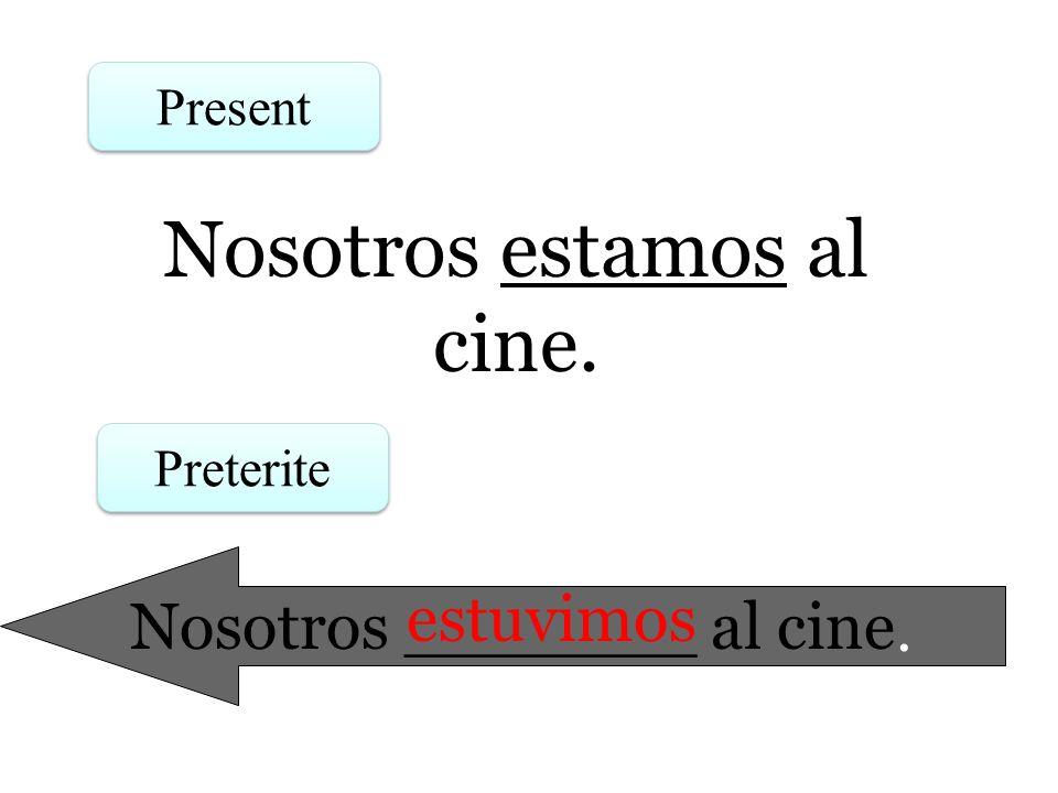 Nosotros estamos al cine. Present Preterite Nosotros _______ al cine. estuvimos