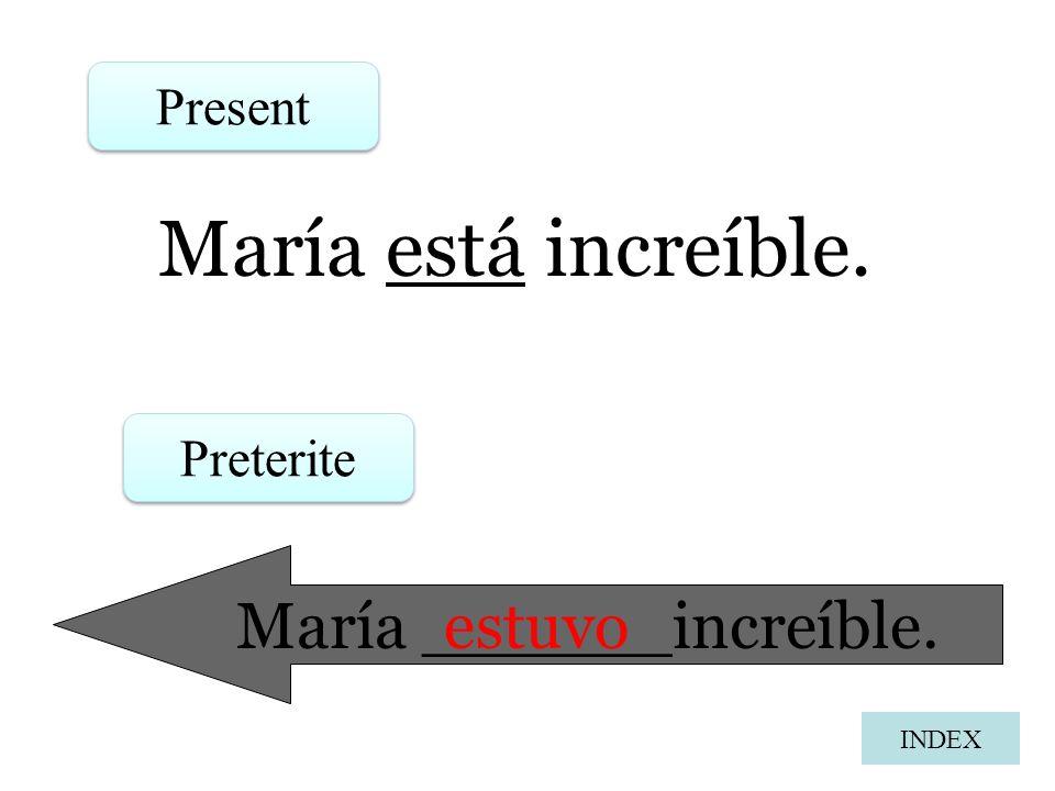 María está increíble. Present Preterite María ______increíble. estuvo INDEX