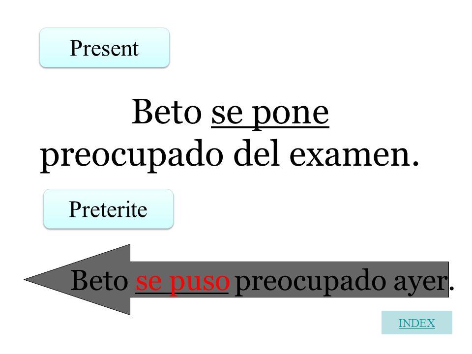 Beto se pone preocupado del examen. Present Preterite Beto _____ preocupado ayer. se puso INDEX