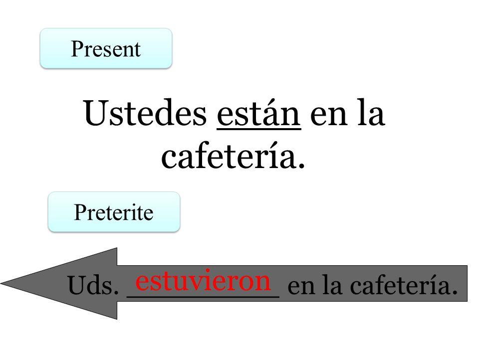 Ustedes están en la cafetería. Present Preterite Uds. _________ en la cafetería. estuvieron