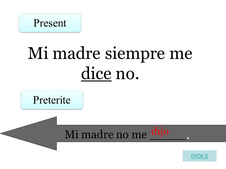 Mi madre siempre me dice no. Present Preterite Mi madre no me _____. dijo INDEX
