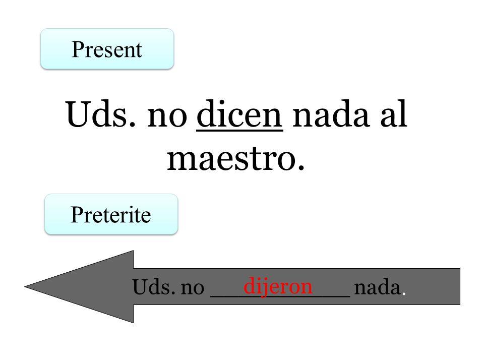 Uds. no dicen nada al maestro. Present Preterite Uds. no __________ nada. dijeron