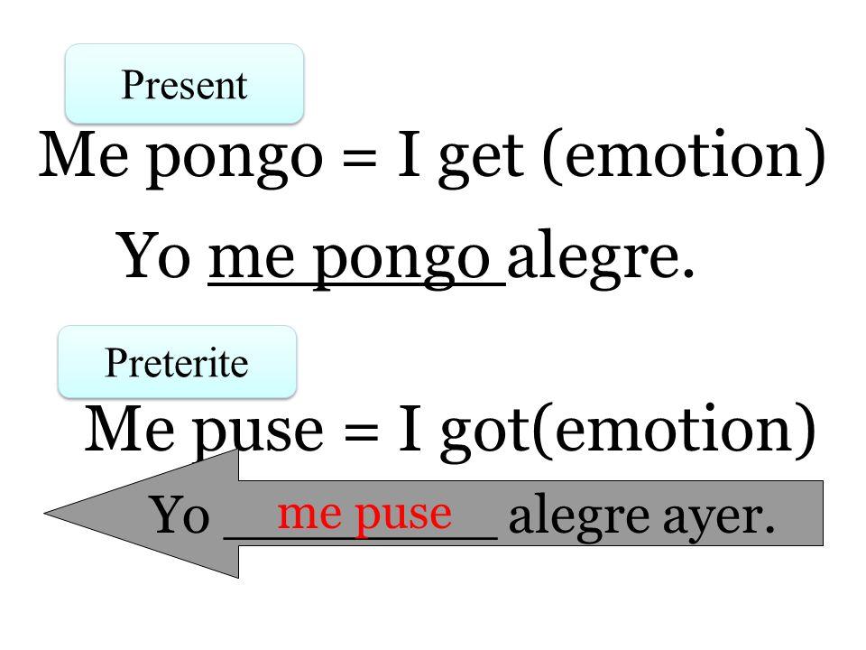 Present Me pongo = I get (emotion) Preterite Me puse = I got(emotion) Yo me pongo alegre. Yo ________ alegre ayer. me puse