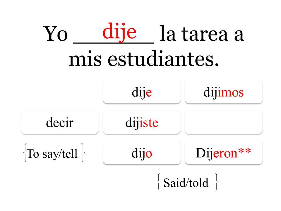 Yo ______ la tarea a mis estudiantes. dije dije dijimos decir dijiste dijo Dijeron** To say/tell Said/told dije