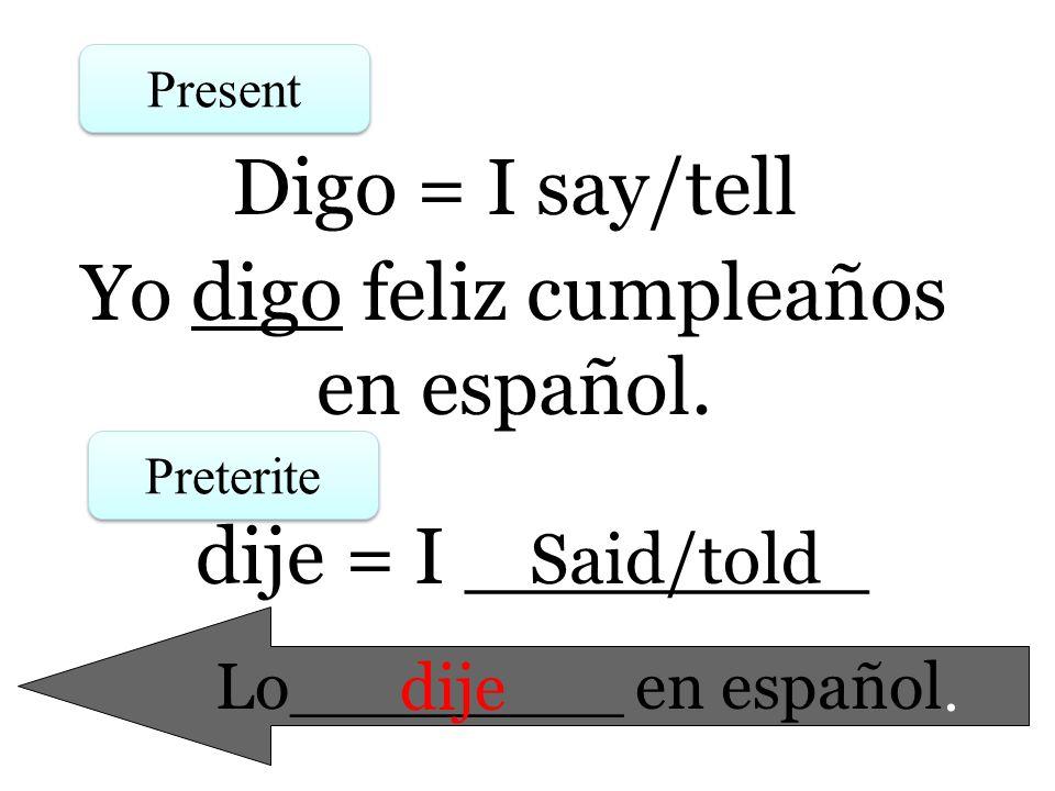 Present Preterite Digo = I say/tell dije = I ________ Yo digo feliz cumpleaños en español. Lo________ en español. Said/told dije
