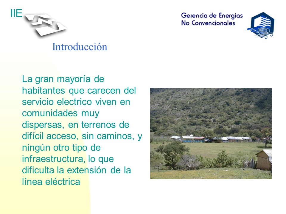 IIE La gran mayoría de habitantes que carecen del servicio electrico viven en comunidades muy dispersas, en terrenos de difícil acceso, sin caminos, y