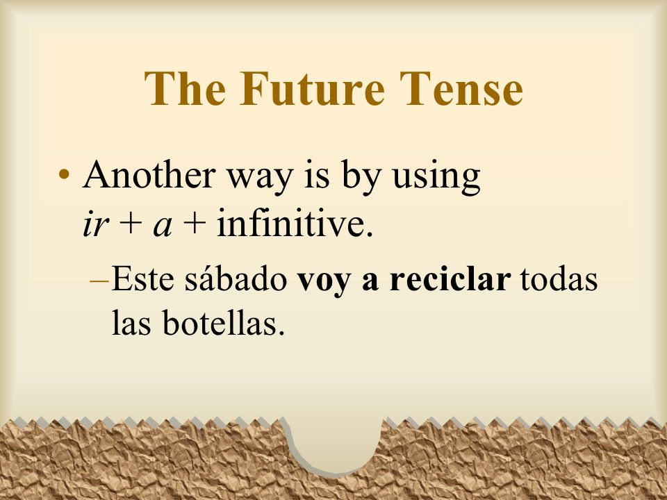 You can express the future tense in Spanish in three ways.