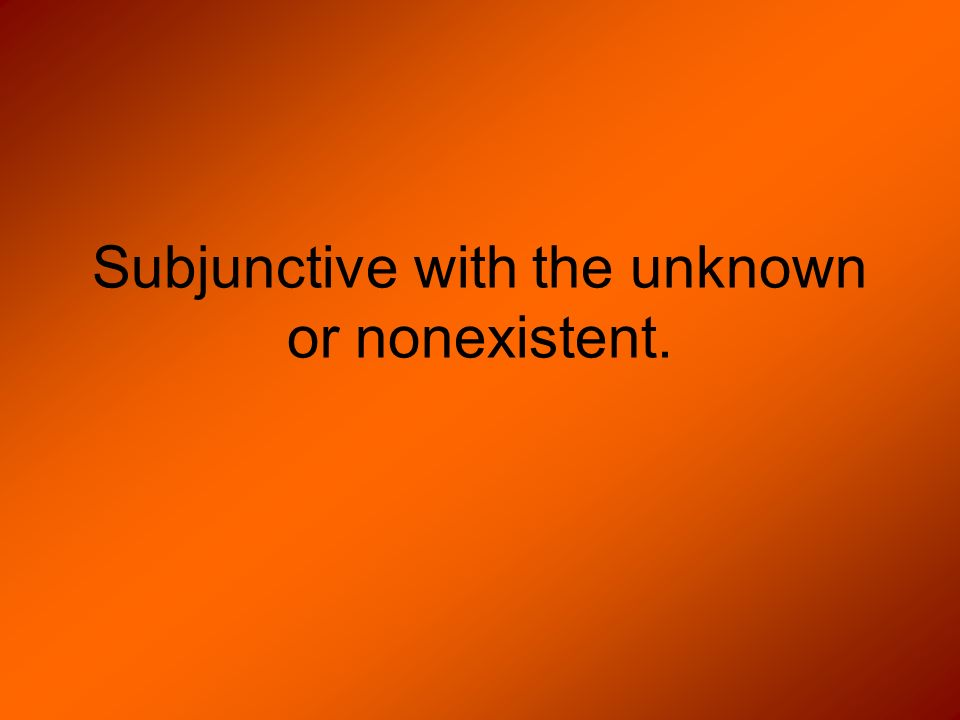 Subjunctive with the unknown or nonexistent.