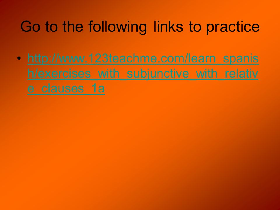 Go to the following links to practice http://www.123teachme.com/learn_spanis h/exercises_with_subjunctive_with_relativ e_clauses_1ahttp://www.123teach