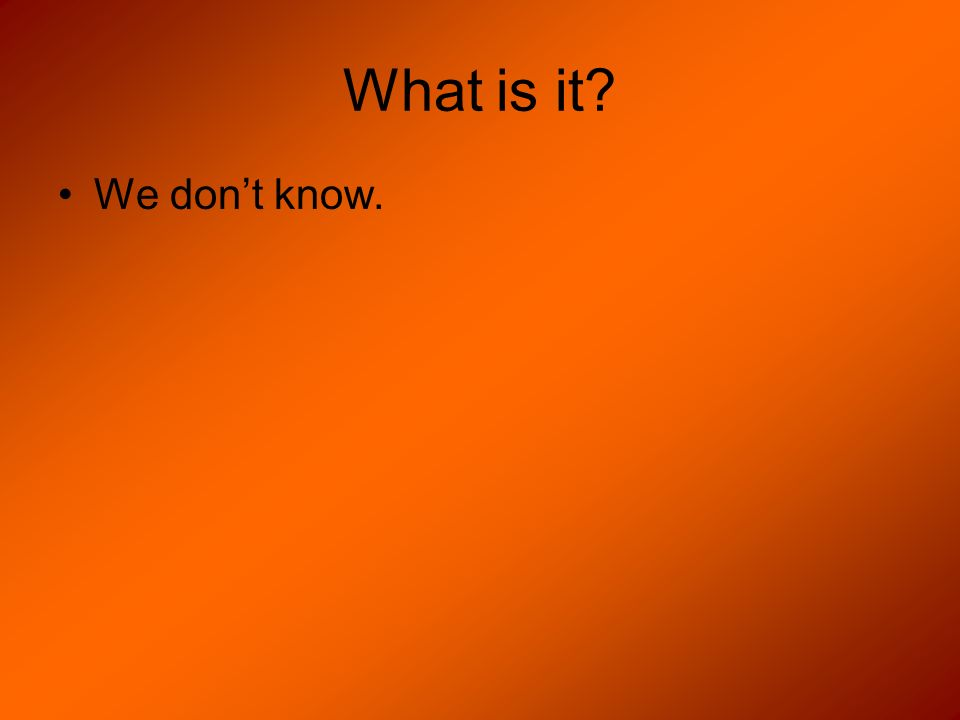 What is it? We dont know.