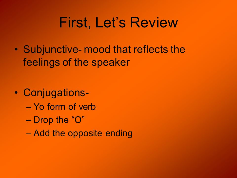 First, Lets Review Subjunctive- mood that reflects the feelings of the speaker Conjugations- –Yo form of verb –Drop the O –Add the opposite ending