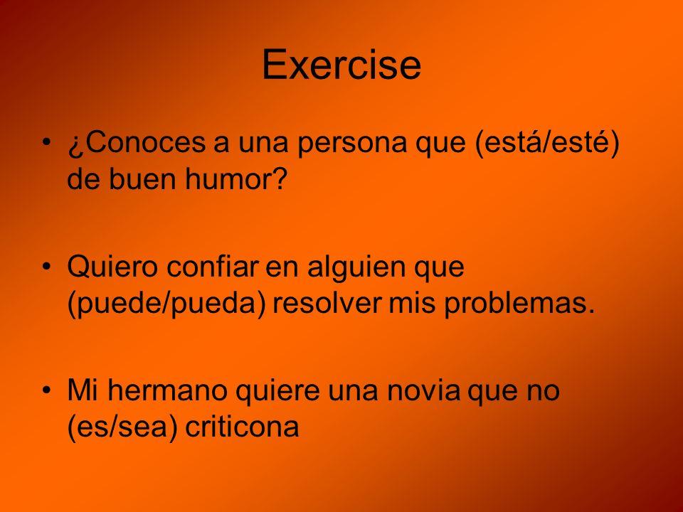 Exercise ¿Conoces a una persona que (está/esté) de buen humor? Quiero confiar en alguien que (puede/pueda) resolver mis problemas. Mi hermano quiere u