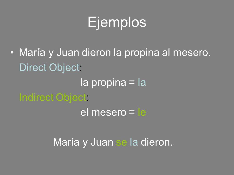 María y Juan dieron la propina al mesero. Direct Object: la propina = la Indirect Object: el mesero = le María y Juan se la dieron. Ejemplos