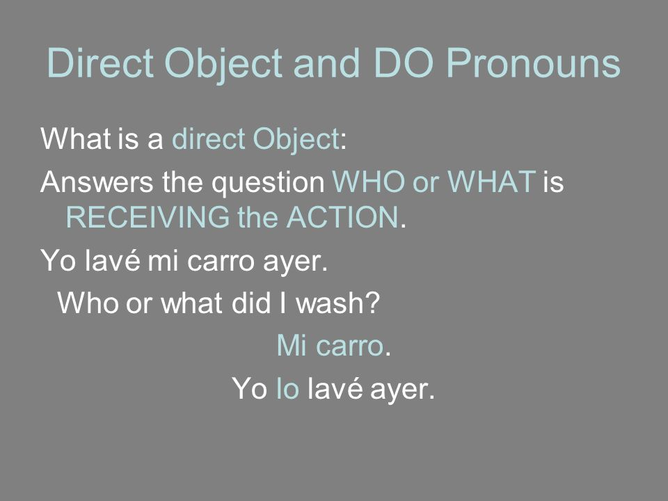 Direct Object and DO Pronouns What is a direct Object: Answers the question WHO or WHAT is RECEIVING the ACTION. Yo lavé mi carro ayer. Who or what di