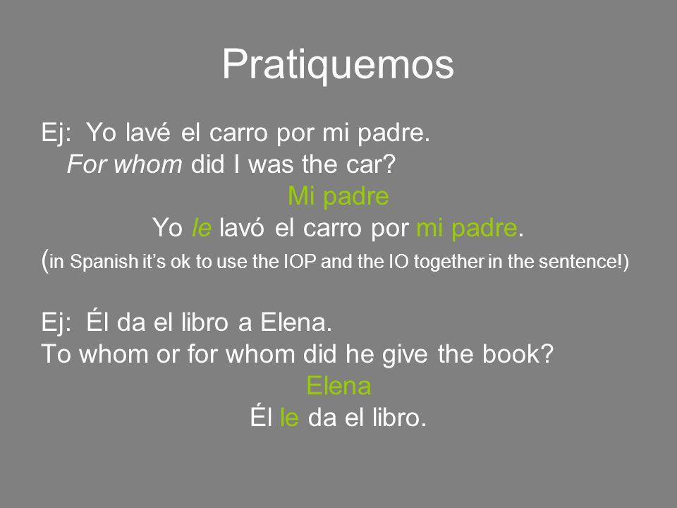 Pratiquemos Ej: Yo lavé el carro por mi padre. For whom did I was the car? Mi padre Yo le lavó el carro por mi padre. ( in Spanish its ok to use the I