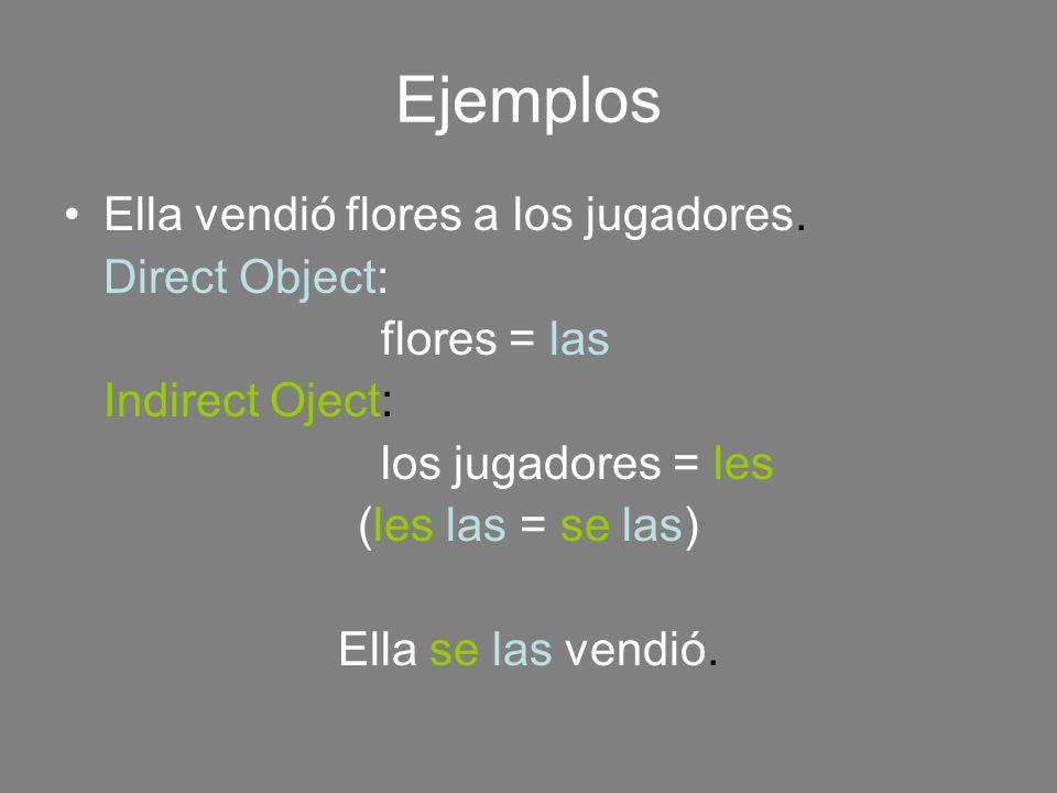 Ejemplos Ella vendió flores a los jugadores. Direct Object: flores = las Indirect Oject: los jugadores = les (les las = se las) Ella se las vendió.