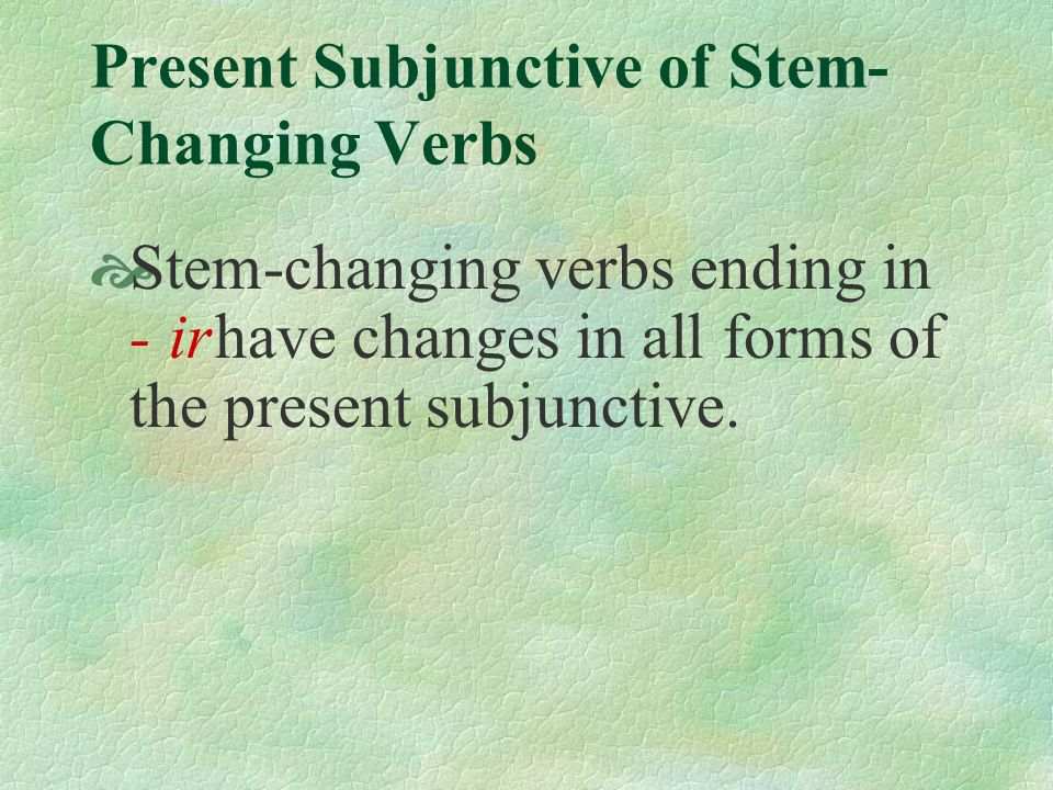 Present Subjunctive of Stem- Changing Verbs Other verbs you know that follow these patterns are: o...ue: contar, poder, volver, costar, probar(se), llover, doler e…ie: querer, sentarse, calentar, despertar(se), empezar, entender