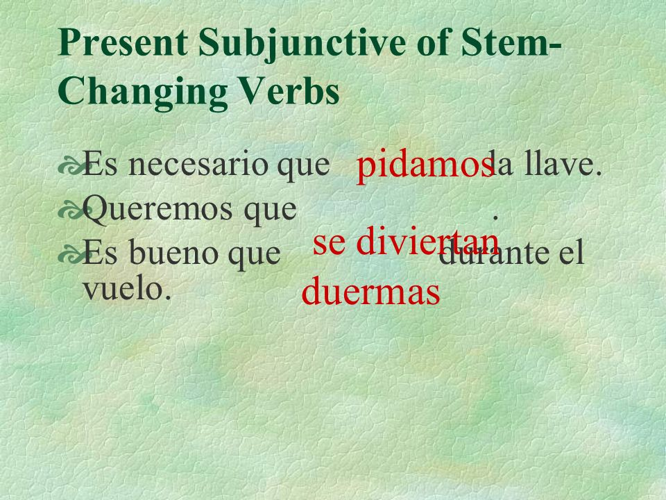 Present Subjunctive of Stem- Changing Verbs Es necesario que nosotros pedir la llave. Queremos que ellos divertirse. Es bueno que tú dormir durante el
