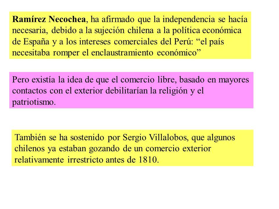Ramírez Necochea, ha afirmado que la independencia se hacía necesaria, debido a la sujeción chilena a la política económica de España y a los intereses comerciales del Perú: el país necesitaba romper el enclaustramiento económico Pero existía la idea de que el comercio libre, basado en mayores contactos con el exterior debilitarían la religión y el patriotismo.