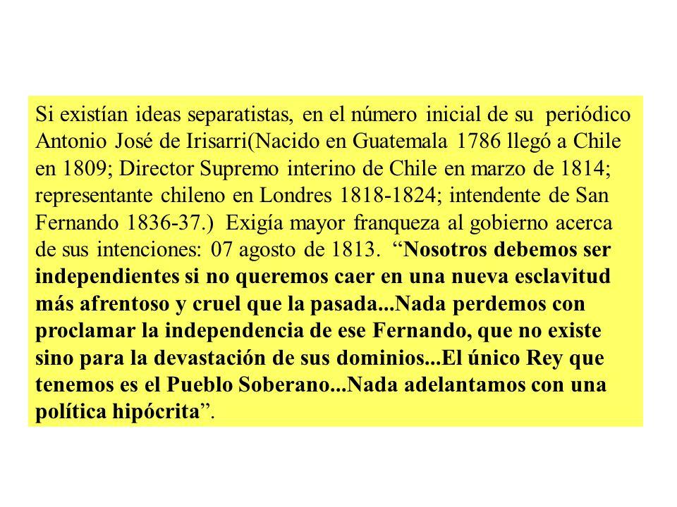 Si existían ideas separatistas, en el número inicial de su periódico Antonio José de Irisarri(Nacido en Guatemala 1786 llegó a Chile en 1809; Director Supremo interino de Chile en marzo de 1814; representante chileno en Londres 1818-1824; intendente de San Fernando 1836-37.) Exigía mayor franqueza al gobierno acerca de sus intenciones: 07 agosto de 1813.