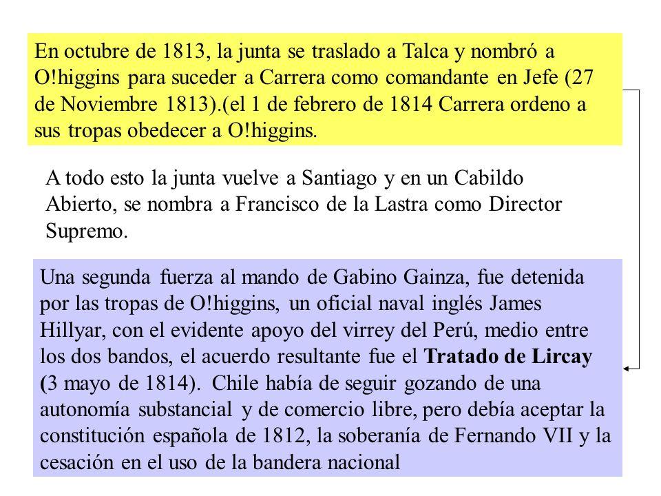 En octubre de 1813, la junta se traslado a Talca y nombró a O!higgins para suceder a Carrera como comandante en Jefe (27 de Noviembre 1813).(el 1 de febrero de 1814 Carrera ordeno a sus tropas obedecer a O!higgins.
