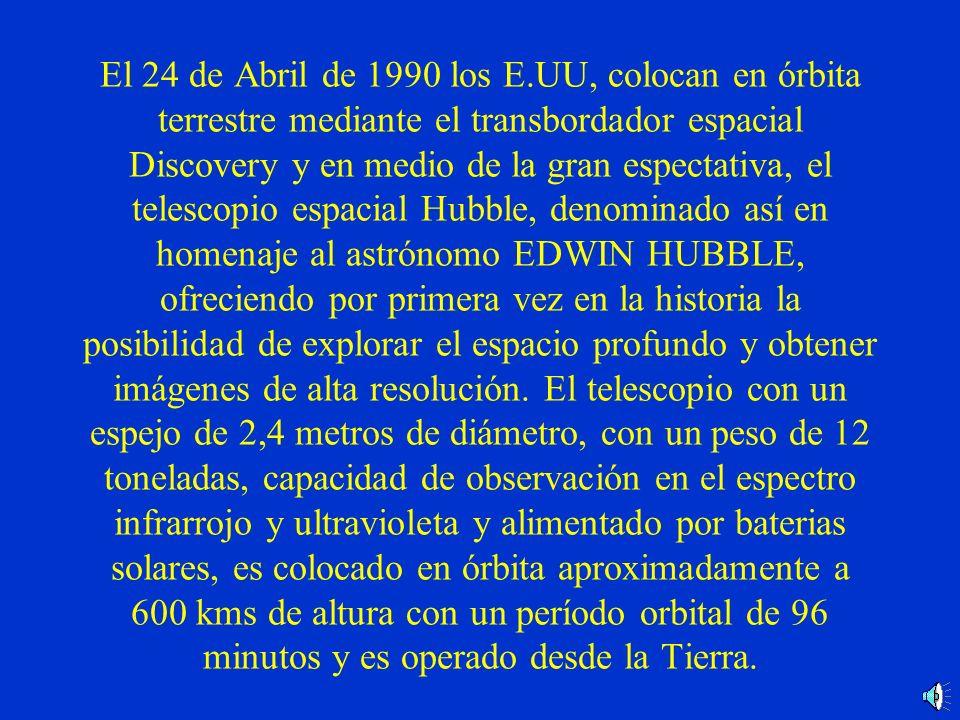 El 24 de Abril de 1990 los E.UU, colocan en órbita terrestre mediante el transbordador espacial Discovery y en medio de la gran espectativa, el telescopio espacial Hubble, denominado así en homenaje al astrónomo EDWIN HUBBLE, ofreciendo por primera vez en la historia la posibilidad de explorar el espacio profundo y obtener imágenes de alta resolución.